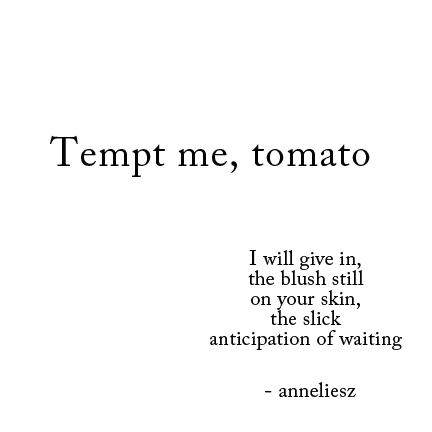 Food poem snackbyte: to read a food poem is to eat it. a tomato before end of season.